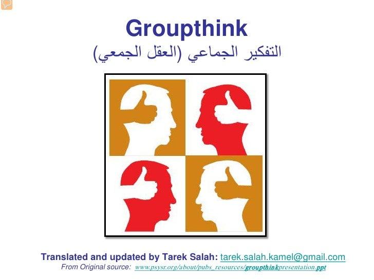 Groupthink             (ﺍﻟﺗﻔﻛﻳﺭ ﺍﻟﺟﻣﺎﻋﻲ )ﺍﻟﻌﻘﻝ ﺍﻟﺟﻣﻌﻲTranslated and updated by Tarek Salah: tarek.salah.kamel@gmail.com ...