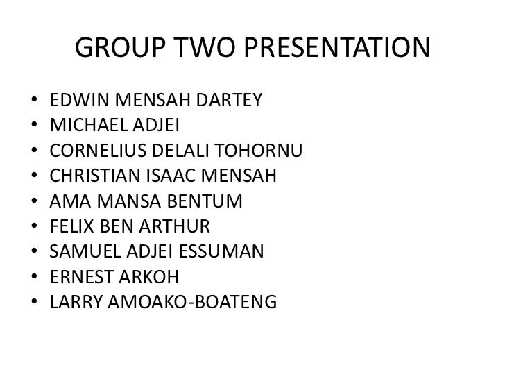 GROUP TWO PRESENTATION•   EDWIN MENSAH DARTEY•   MICHAEL ADJEI•   CORNELIUS DELALI TOHORNU•   CHRISTIAN ISAAC MENSAH•   AM...