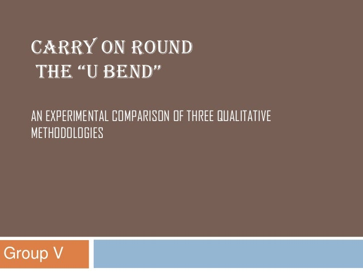 """CARRY ON ROUND   THE """"U BEND""""   AN EXPERIMENTAL COMPARISON OF THREE QUALITATIVE   METHODOLOGIESGroup V"""