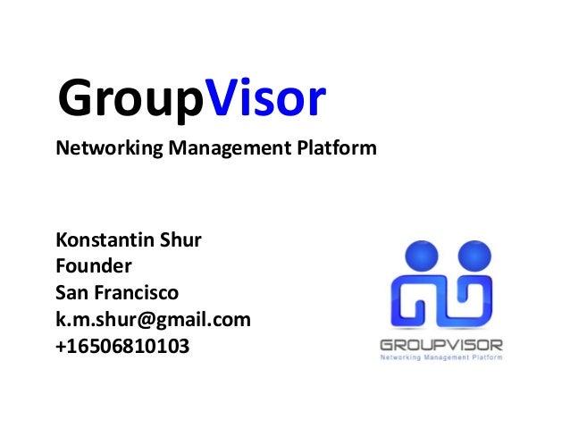GroupVisor Konstantin Shur Founder San Francisco k.m.shur@gmail.com +16506810103 Networking Management Platform