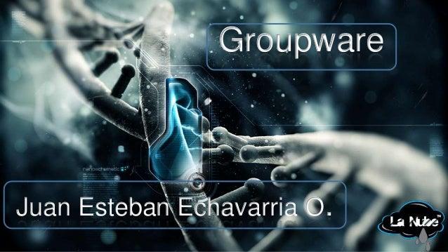 Groupware  Juan Esteban Echavarria O.