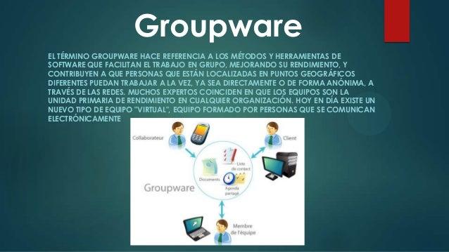 Groupware EL TÉRMINO GROUPWARE HACE REFERENCIA A LOS MÉTODOS Y HERRAMIENTAS DE SOFTWARE QUE FACILITAN EL TRABAJO EN GRUPO,...