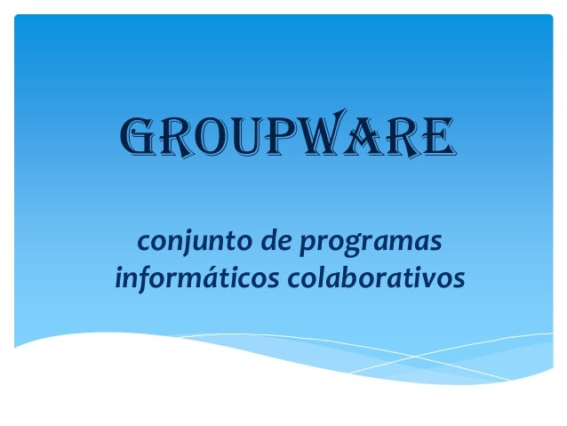 GROUPWARE conjunto de programas informáticos colaborativos
