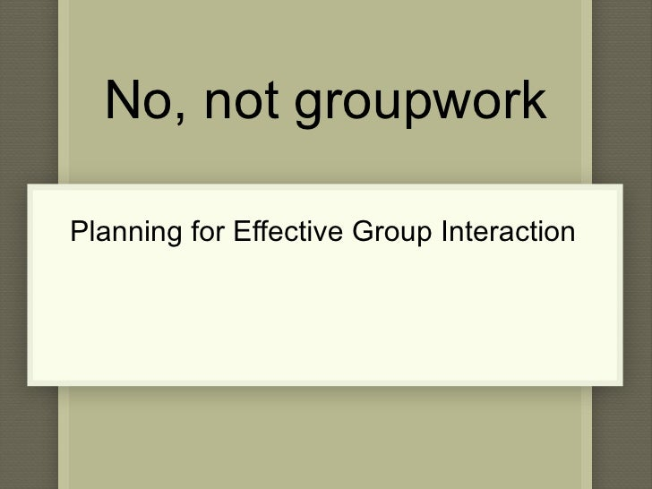 No, not groupwork Planning for Effective Group Interaction