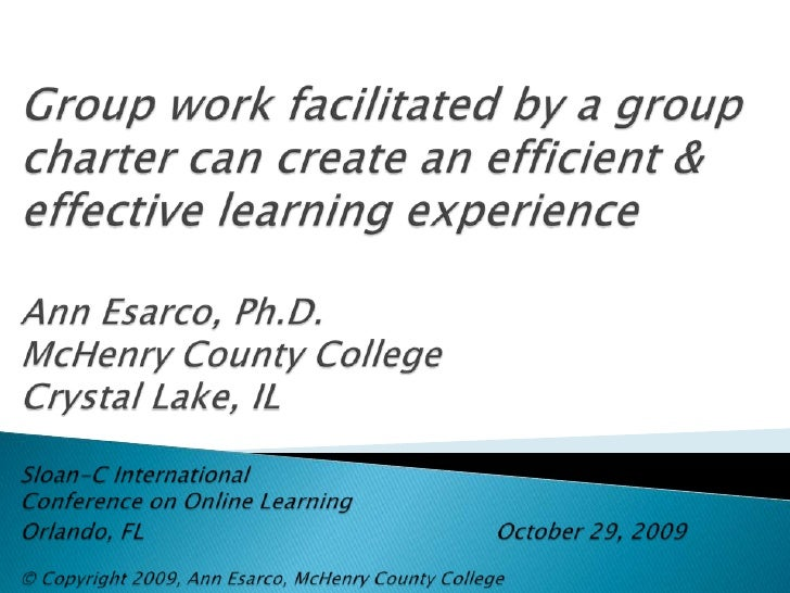 Sloan-C International <br />Group work facilitated by a group charter can create an efficient & effective learning experie...