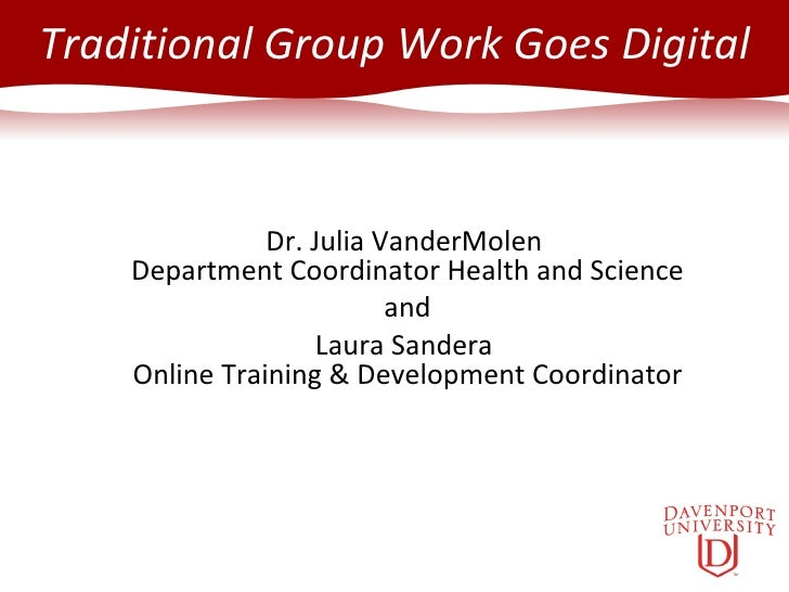 Traditional Group Work Goes Digital Dr. Julia VanderMolen  Department Coordinator Health and Science and Laura Sandera  On...