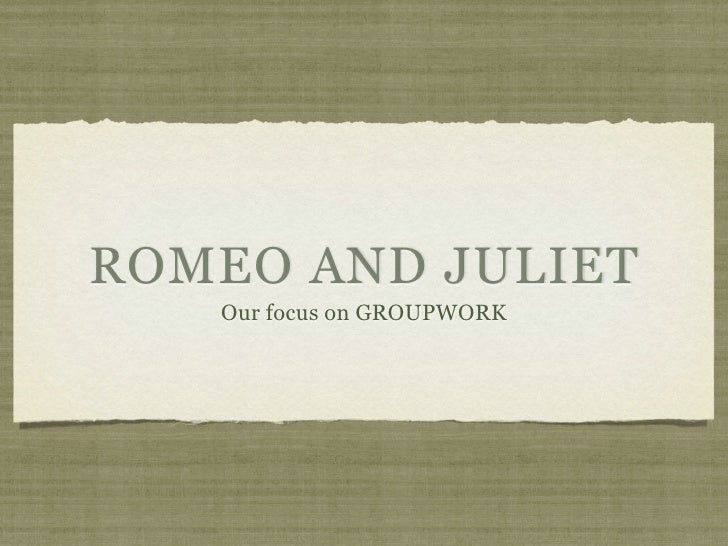 ROMEO AND JULIET   Our focus on GROUPWORK