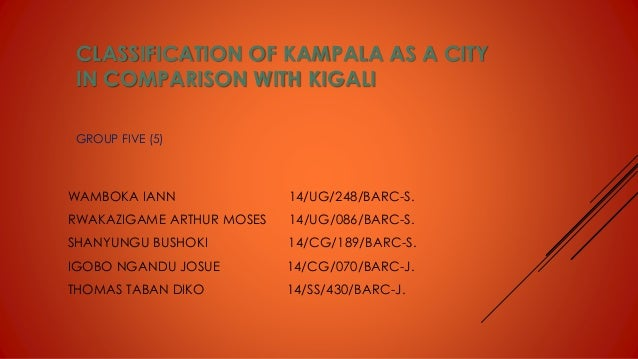 CLASSIFICATION OF KAMPALA AS A CITY IN COMPARISON WITH KIGALI WAMBOKA IANN 14/UG/248/BARC-S. RWAKAZIGAME ARTHUR MOSES 14/U...