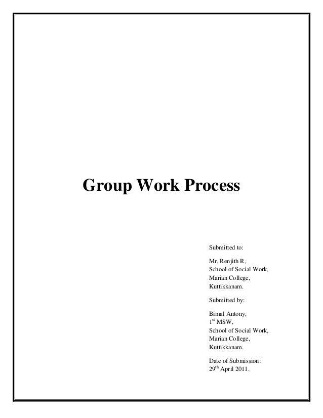 Group Work Process Submitted to: Mr. Renjith R, School of Social Work, Marian College, Kuttikkanam. Submitted by: Bimal An...