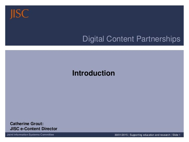 Joint Information Systems Committee Digital Content Partnerships Introduction 30/01/2015 | Supporting education and resear...