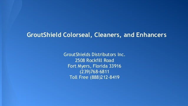 GroutShield Colorseal, Cleaners, and Enhancers GroutShields Distributors Inc. 2508 Rockfill Road Fort Myers, Florida 33916...