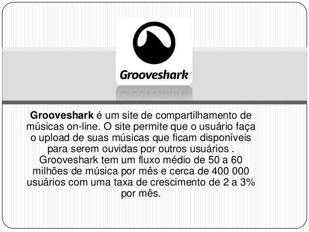 Grooveshark é um site de compartilhamento de músicas on-line. O site permite que o usuário faça o upload de suas músicas q...