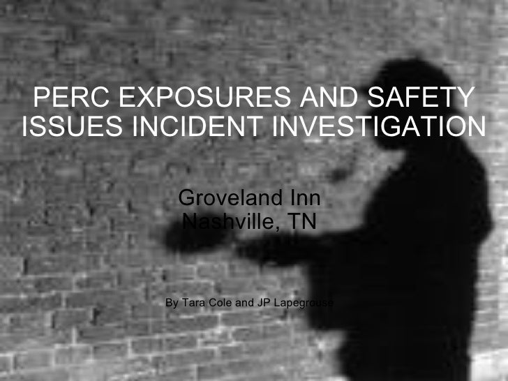 PERC EXPOSURES AND SAFETY ISSUES INCIDENT INVESTIGATION Groveland Inn Nashville, TN By Tara Cole and JP Lapegrouse