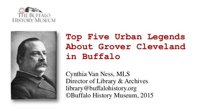 Top Five Urban Legends About Grover Cleveland in Buffalo Cynthia Van Ness, MLS Director of Library & Archives library@buff...