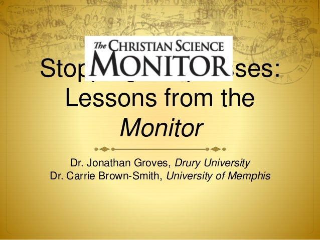 Stopping the presses: Lessons from the Monitor Dr. Jonathan Groves, Drury University Dr. Carrie Brown-Smith, University of...
