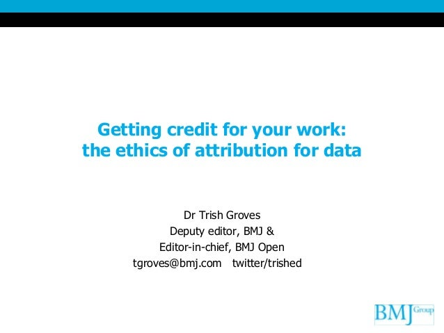 Getting credit for your work:the ethics of attribution for dataDr Trish GrovesDeputy editor, BMJ &Editor-in-chief, BMJ Ope...