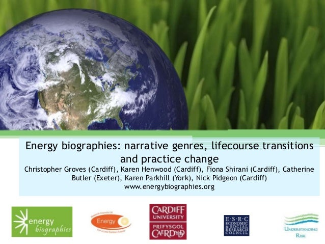 Energy biographies: narrative genres, lifecourse transitions and practice change Christopher Groves (Cardiff), Karen Henwo...