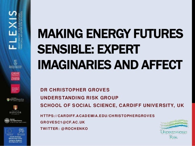 MAKING ENERGY FUTURES SENSIBLE: EXPERT IMAGINARIES AND AFFECT DR CHRISTOPHER GROVES UNDERSTANDING RISK GROUP SCHOOL OF SOC...