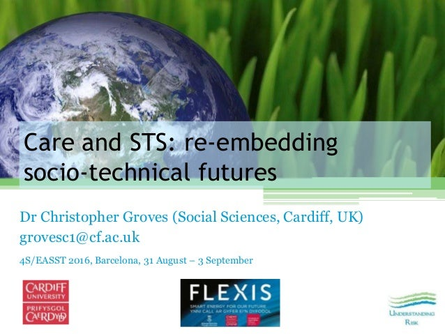 Care and STS: re‐embedding socio‐technical futures Dr Christopher Groves (Social Sciences, Cardiff, UK) grovesc1@cf.ac.uk ...