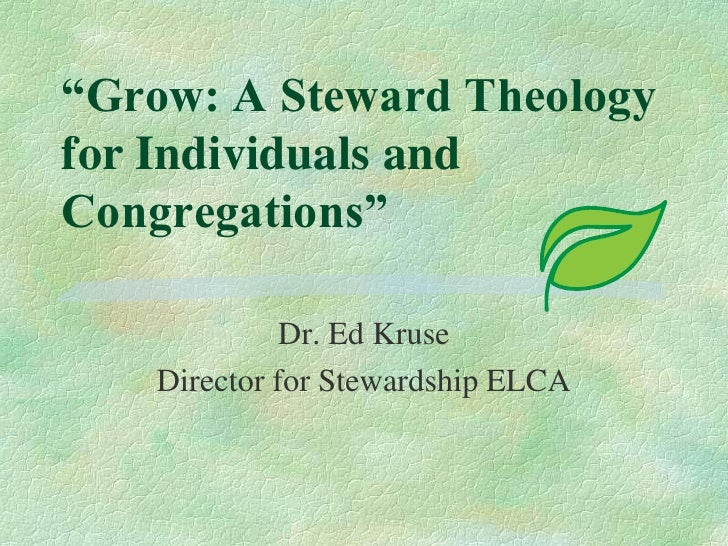 """Grow: A Steward Theology for Individuals and Congregations""<br />Dr. Ed Kruse<br />Director for Stewardship ELCA<br />"