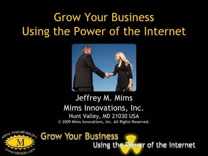 Grow Your Business Using the Power of the Internet Jeffrey M. Mims Mims Innovations, Inc. Hunt Valley, MD 21030 USA © 2009...