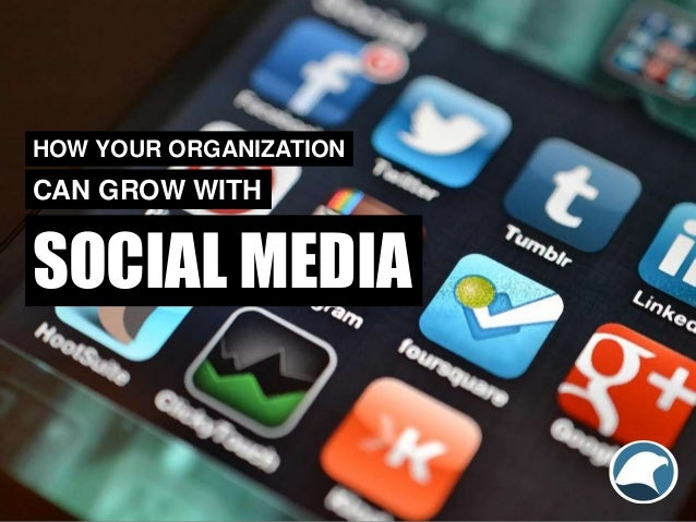SOCIAL MEDIA HOW YOUR ORGANIZATION CAN GROW WITH