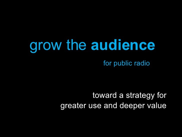 grow the  audience   for public radio toward a strategy for greater use and deeper value