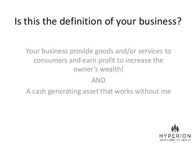 Is this the definition of your business? Your business provide goods and/or services to consumers and earn profit to incre...