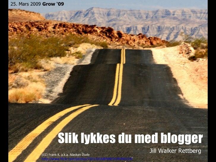 Slik lykkes du med blogger Jill Walker Rettberg 25. Mars 2009  Grow '09 (CC) Frank K. a.k.a. Alaskan Dude http://www.flick...