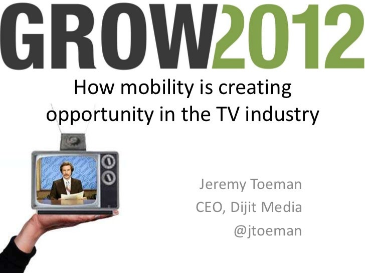 How mobility is creatingopportunity in the TV industry                Jeremy Toeman                CEO, Dijit Media       ...