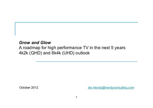 Grow and Glow A roadmap for high performance TV in the next 5 years 4k2k (QHD) and 8k4k (UHD) outlook October 2012 1 Ian.H...