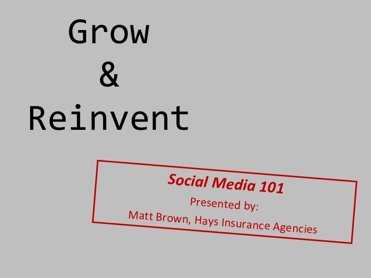 Grow  &  Reinvent  Social Media 101 Presented by: Matt Brown, Hays Insurance Agencies