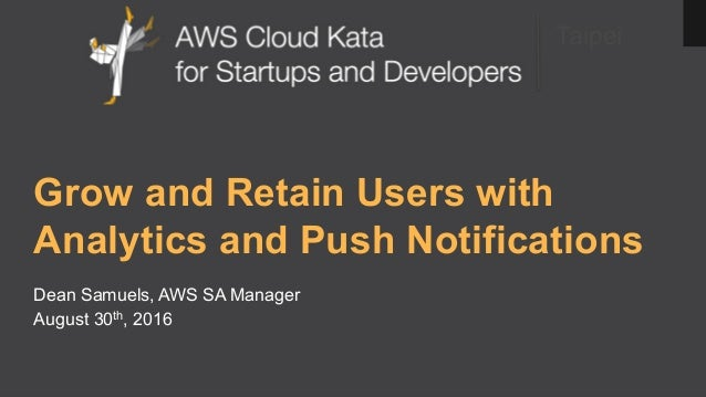 Taipei Grow and Retain Users with Analytics and Push Notifications Dean Samuels, AWS SA Manager August 30th, 2016