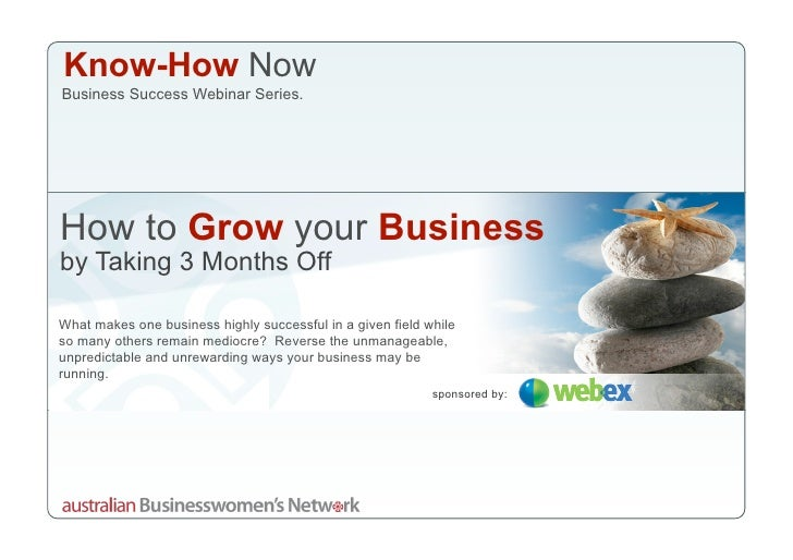 Know-How Now Business Success Webinar Series.     How to Grow your Business by Taking 3 Months Off  What makes one busines...