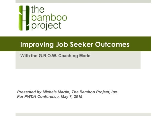 Improving Job Seeker Outcomes With the G.R.O.W. Coaching Model Presented by Michele Martin, The Bamboo Project, Inc. For P...