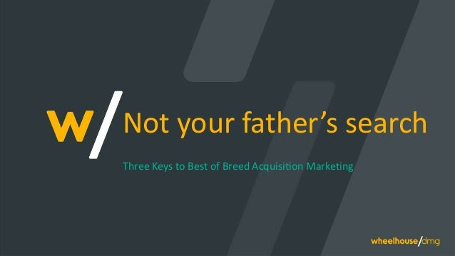 Not your father's search Three Keys to Best of Breed Acquisition Marketing