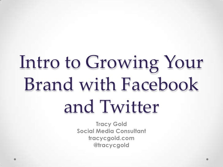 Intro to Growing Your Brand with Facebook      and Twitter             Tracy Gold      Social Media Consultant          tr...