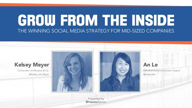 Presented by GROW FROM THE INSIDETHE WINNING SOCIAL MEDIA STRATEGY FOR MID-SIZED COMPANIES Kelsey Meyer Cofounder of Influ...