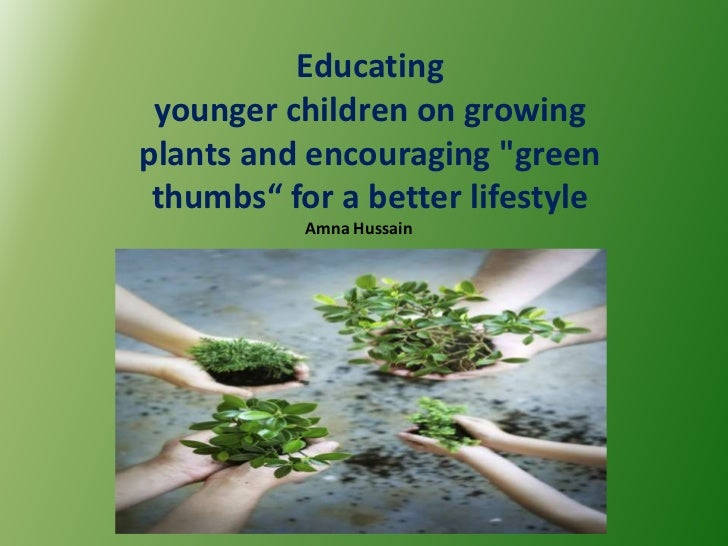 "Educating younger children on growingplants and encouraging ""green thumbs"" for a better lifestyle           Amna Hussain"