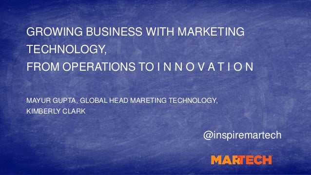 GROWING BUSINESS WITH MARKETING TECHNOLOGY, FROM OPERATIONS TO I N N O V A T I O N @inspiremartech MAYUR GUPTA, GLOBAL HEA...