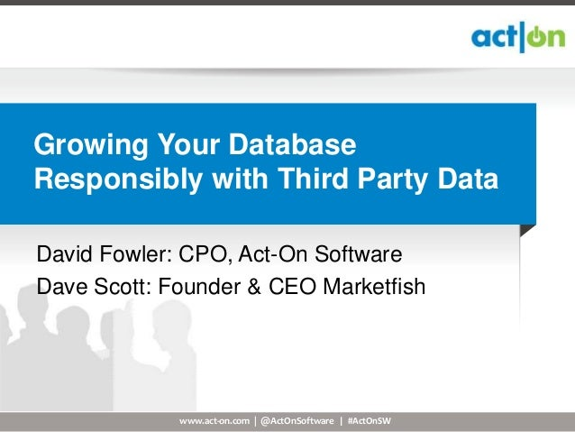 Growing Your DatabaseResponsibly with Third Party DataDavid Fowler: CPO, Act-On SoftwareDave Scott: Founder & CEO Marketfi...