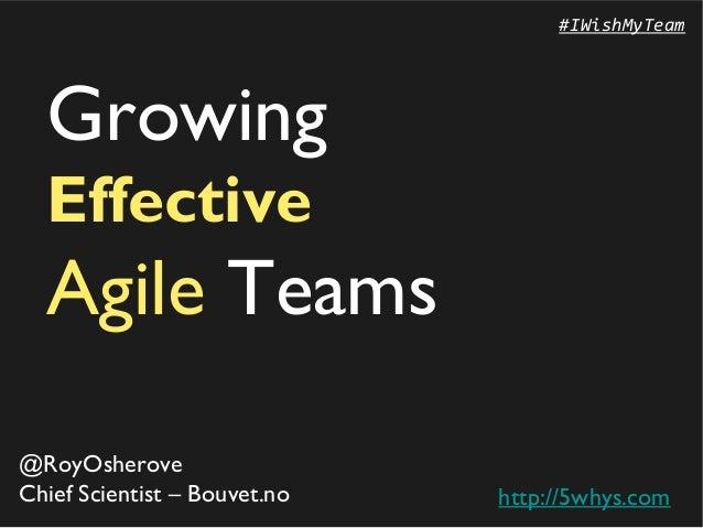 #IWishMyTeam  Growing  Effective  Agile Teams@RoyOsheroveChief Scientist – Bouvet.no   http://5whys.com