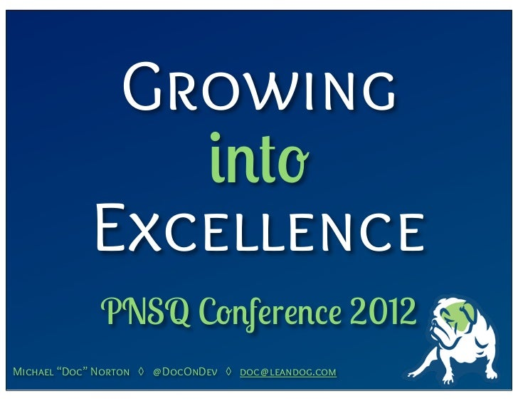 "Growing               into            Excellence             PNSQ Conference 2012Michael ""Doc"" Norton ◊ @DocOnDev ◊ doc@le..."