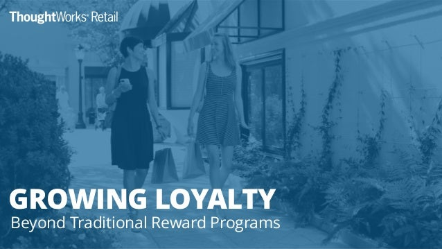 TOWARDS REAL LOYALTY 12 steps to real customer engagement GROWING LOYALTY Beyond Traditional Reward Programs