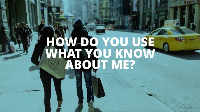 HOW DO YOU USE WHAT YOU KNOW ABOUT ME?