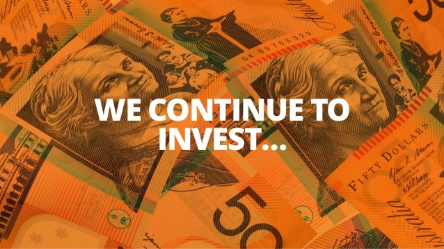 WE CONTINUE TO INVEST…