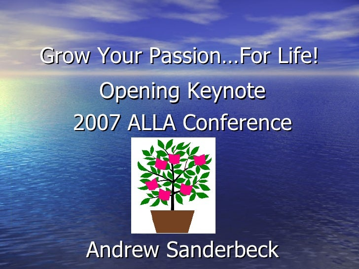 Grow Your Passion…For Life! Opening Keynote 2007 ALLA Conference Andrew Sanderbeck