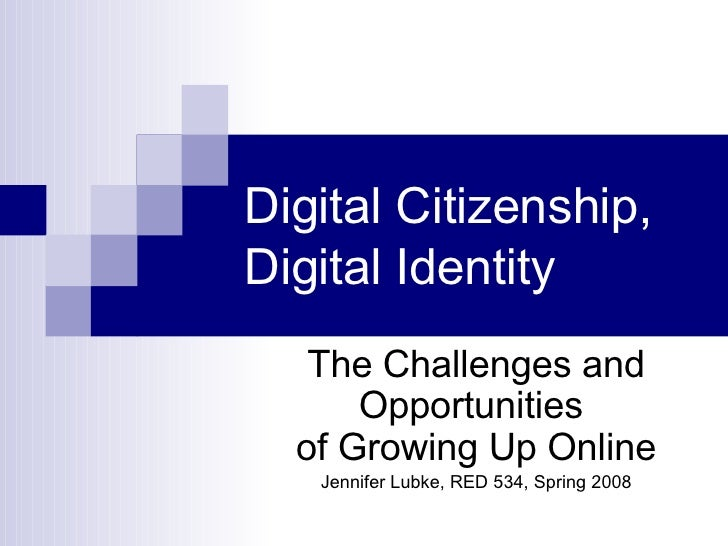 Digital Citizenship, Digital Identity The Challenges and Opportunities  of Growing Up Online Jennifer Lubke, RED 534, Spri...