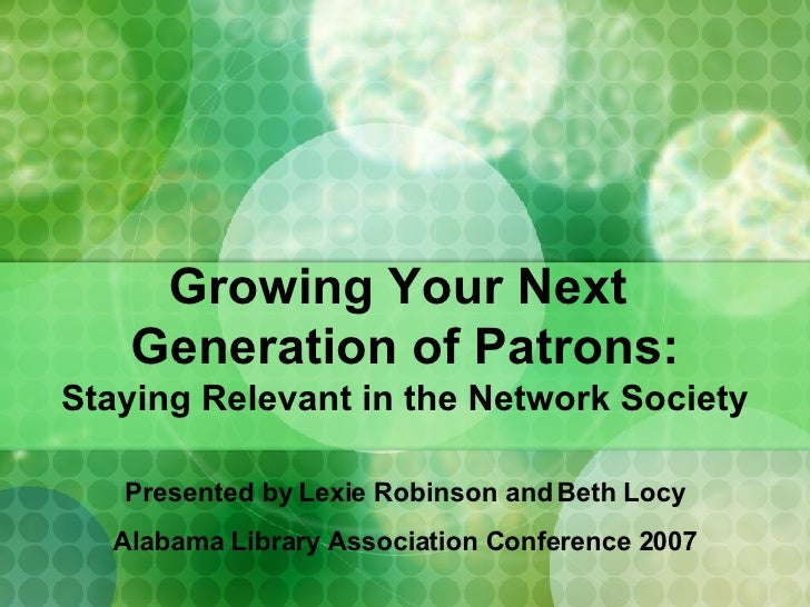 Growing Your Next  Generation of Patrons: Staying Relevant in the Network Society Presented by Lexie Robinson and Beth Loc...