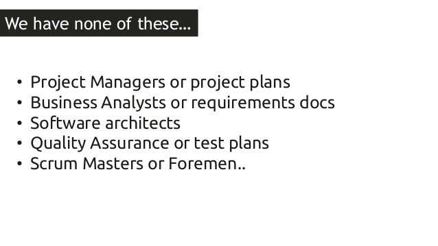 We have none of these…  • Project Managers or project plans  • Business Analysts or requirements docs  • Software architec...